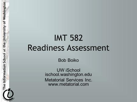The Information School at the University of Washington IMT 582 Readiness Assessment Bob Boiko UW iSchool ischool.washington.edu Metatorial Services Inc.