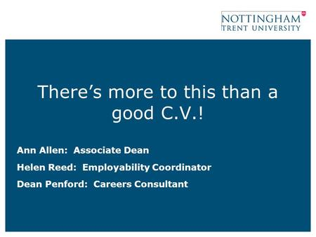 There's more to this than a good C.V.! Ann Allen: Associate Dean Helen Reed: Employability Coordinator Dean Penford: Careers Consultant.
