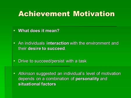 Achievement Motivation  What does it mean?  An individuals interaction with the environment and their desire to succeed.  Drive to succeed/persist with.