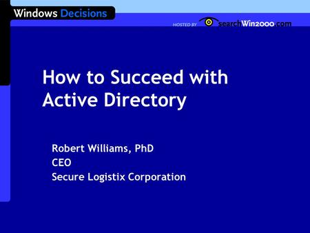 How to Succeed with Active Directory Robert Williams, PhD CEO Secure Logistix Corporation.