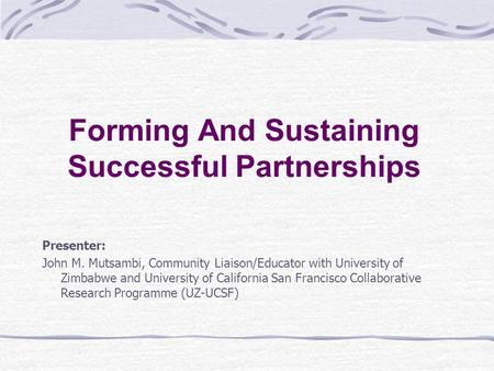 Forming And Sustaining Successful Partnerships Presenter: John M. Mutsambi, Community Liaison/Educator with University of Zimbabwe and University of California.