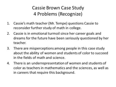 Cassie Brown Case Study 4 Problems (Recognize) 1.Cassie's math teacher (Mr. Tempe) questions Cassie to reconsider further study of math in college. 2.Cassie.