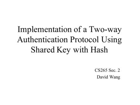 Implementation of a Two-way Authentication Protocol Using Shared Key with Hash CS265 Sec. 2 David Wang.