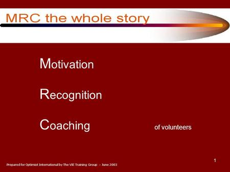 1 M otivation R ecognition C oaching of volunteers Prepared for Optimist International by The VIE Training Group – June 2003.