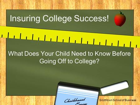 Smithtown School of Business Insuring College Success! What Does Your Child Need to Know Before Going Off to College?