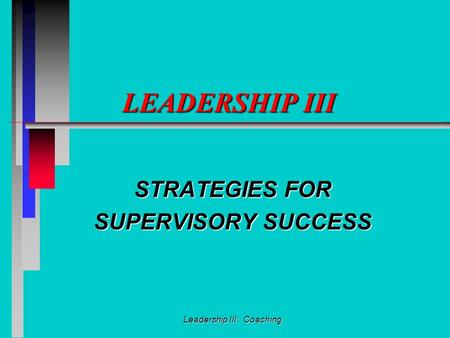 <strong>Leadership</strong> III: Coaching <strong>LEADERSHIP</strong> III STRATEGIES FOR SUPERVISORY SUCCESS.