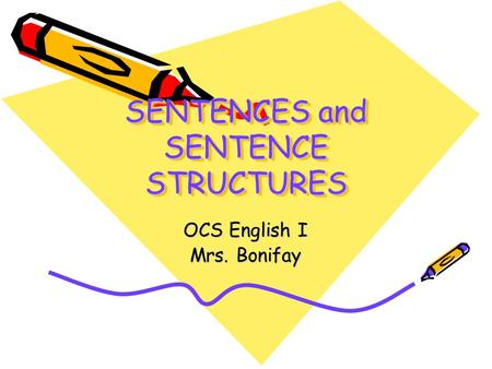 SENTENCES and SENTENCE STRUCTURES OCS English I Mrs. Bonifay.