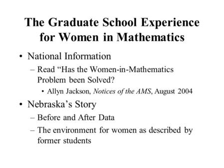 "The Graduate School Experience for Women in Mathematics National Information –Read ""Has the Women-in-Mathematics Problem been Solved? Allyn Jackson, Notices."