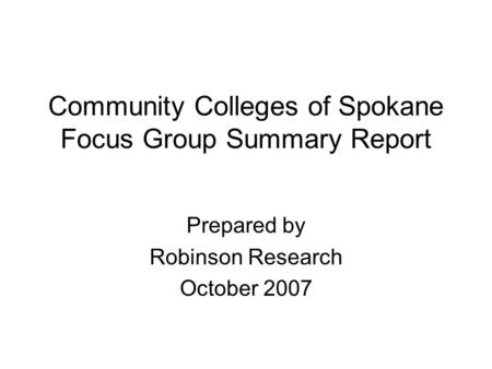 Community Colleges of Spokane Focus Group Summary Report Prepared by Robinson Research October 2007.