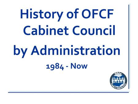 History of OFCF Cabinet Council by Administration 1984 - Now.