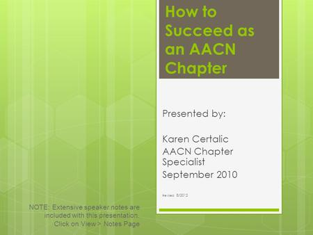 How to Succeed as an AACN Chapter Presented by: Karen Certalic AACN Chapter Specialist September 2010 Revised: 8/2012 NOTE: Extensive speaker notes are.