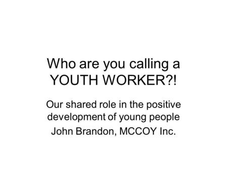Who are you calling a YOUTH WORKER?! Our shared role in the positive development of young people John Brandon, MCCOY Inc.