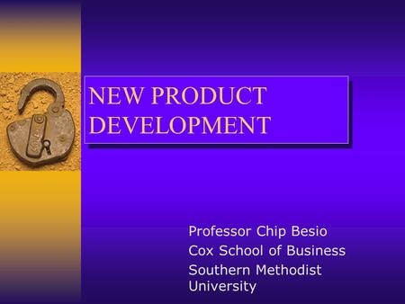 NEW PRODUCT DEVELOPMENT Professor Chip Besio Cox School of Business Southern Methodist University.