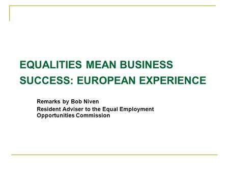 EQUALITIES MEAN BUSINESS SUCCESS: EUROPEAN EXPERIENCE Remarks by Bob Niven Resident Adviser to the Equal Employment Opportunities Commission.