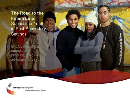 The Road to the Finish Line: Support for Youth in Post Secondary Settings Improving college success through practice, policy & advocacy advances.