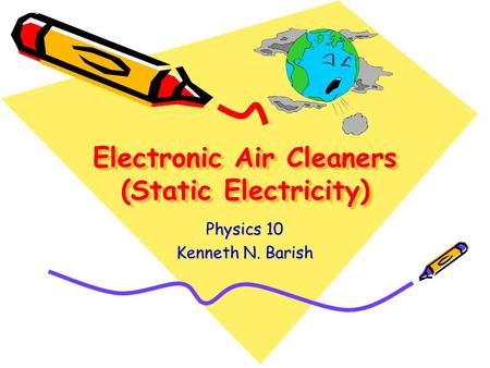 Electronic Air Cleaners (Static Electricity) Physics 10 Kenneth N. Barish.