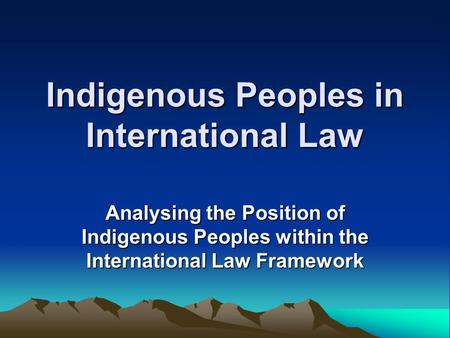 Indigenous Peoples in International Law Analysing the Position of Indigenous Peoples within the International Law Framework.