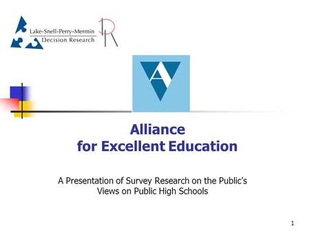 1 Alliance for Excellent Education A Presentation of Survey Research on the Public's Views on Public High Schools.