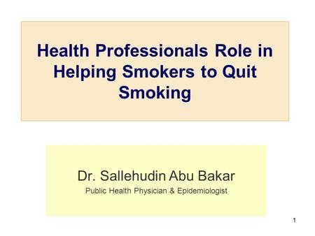 1 Health Professionals Role in Helping Smokers to Quit Smoking Dr. Sallehudin Abu Bakar Public Health Physician & Epidemiologist.
