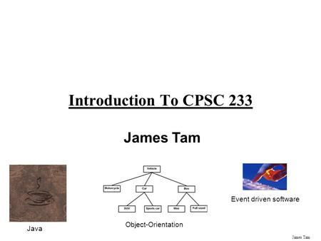 James Tam Introduction To CPSC 233 James Tam Java Object-Orientation Event driven software.