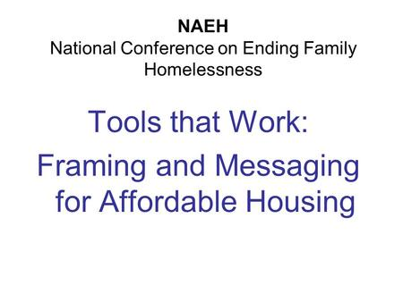 NAEH National Conference on Ending Family Homelessness Tools that Work: Framing and Messaging for Affordable Housing.