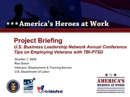 Project Briefing U.S. Business Leadership Network Annual Conference Tips on Employing Veterans with TBI-PTSD October 7, 2008 Ron Drach Veterans' Employment.