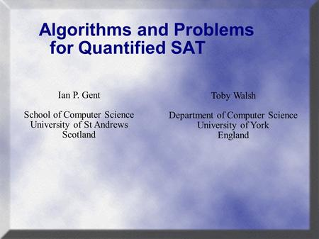 Algorithms and Problems for Quantified SAT Toby Walsh Department of Computer Science University of York England Ian P. Gent School of Computer Science.
