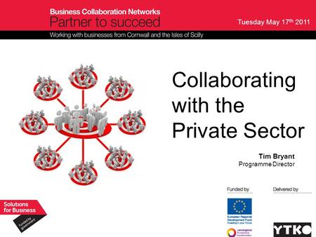 Tuesday May 17 th 2011 Collaborating with the Private Sector Tim Bryant Programme Director.