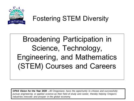 Fostering STEM Diversity OPAS Vision for the Year 2020 - All Oregonians have the opportunity to choose and successfully pursue engineering or applied science.