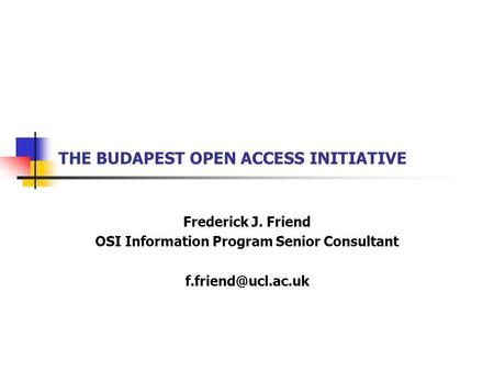 THE BUDAPEST OPEN ACCESS INITIATIVE Frederick J. Friend OSI Information Program Senior Consultant