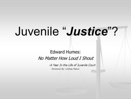 "Juvenile ""Justice""? Edward Humes: No Matter How Loud I Shout -A Year In the Life of Juvenile Court Reviewed By: Lindsay Nance."