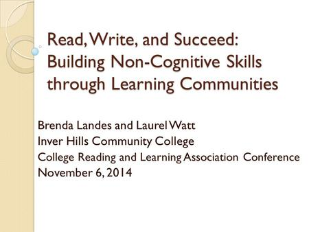 Read, Write, and Succeed: Building Non-Cognitive Skills through Learning Communities Brenda Landes and Laurel Watt Inver Hills Community College College.