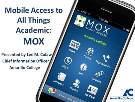 Mobile Access to All Things Academic: MOX Presented by Lee M. Colaw Chief Information Officer Amarillo College.