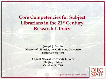 A great university: a great library Core Competencies for Subject Librarians in the 21 st Century Research Library Joseph J. Branin Director of Libraries,