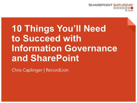 1 | SharePoint Saturday St. Louis 2015 10 Things You'll Need to Succeed with Information Governance and SharePoint Chris Caplinger | RecordLion.