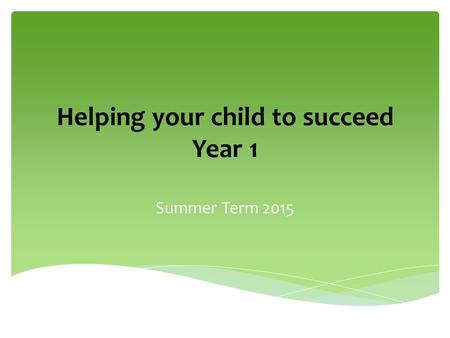 Helping your child to succeed Year 1 Summer Term 2015.