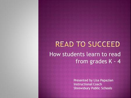 How students learn to read from grades K - 4 Presented by Lisa Papazian Instructional Coach Shrewsbury Public Schools.