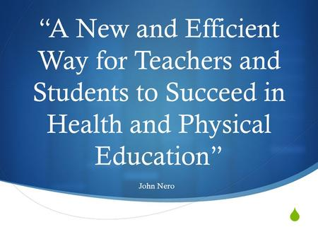 " ""A New and Efficient Way for Teachers and Students to Succeed in Health and Physical Education"" John Nero."