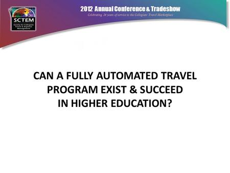 2012 Annual Conference & Tradeshow Celebrating 26 years of service to the Collegiate Travel Marketplace CAN A FULLY AUTOMATED TRAVEL PROGRAM EXIST & SUCCEED.