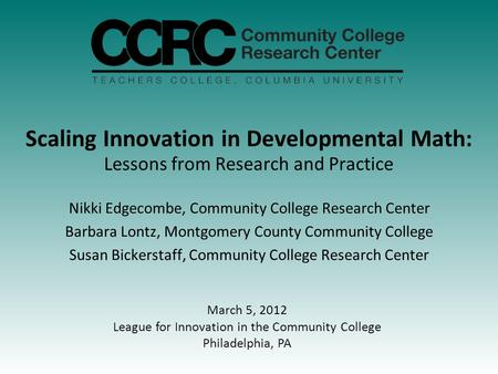 Scaling Innovation in Developmental Math: Lessons from Research and Practice Nikki Edgecombe, Community College Research Center Barbara Lontz, Montgomery.