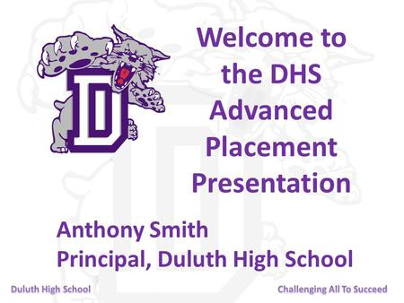 Welcome to the DHS Advanced Placement Presentation Anthony Smith Principal, Duluth High School.