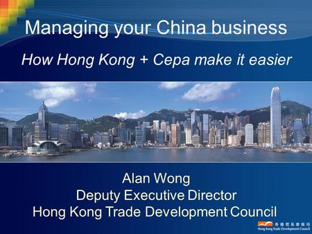 Managing your China business How Hong Kong + Cepa make it easier Alan Wong Deputy Executive Director Hong Kong Trade Development Council.