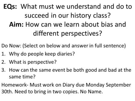 EQs: What must we understand and do to succeed in our history class? Aim: How can we learn about bias and different perspectives? Do Now: (Select on below.
