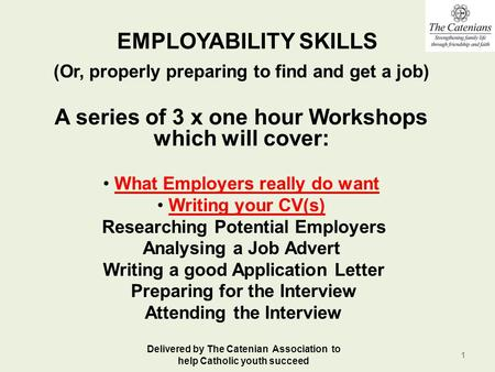 EMPLOYABILITY SKILLS (Or, properly preparing to find and get a job) A series of 3 x one hour Workshops which will cover: What Employers really do want.