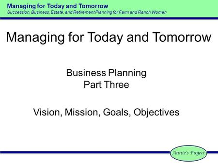 Managing for Today and Tomorrow Succession, Business, Estate, and Retirement Planning for Farm and Ranch Women Business Planning Part Three Vision, Mission,