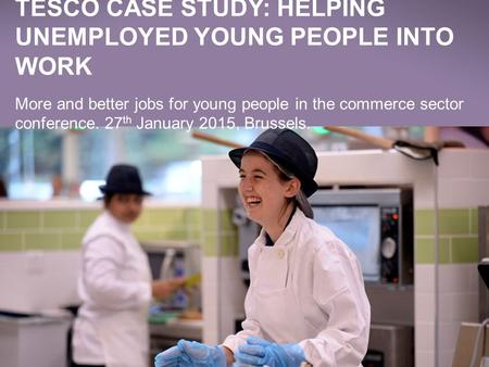 WE MAKE WHAT MATTERS BETTER, TOGETHER TESCO IN SOCIETY TARGETS Jan 2014 TESCO CASE STUDY: HELPING UNEMPLOYED YOUNG PEOPLE INTO WORK More and better jobs.