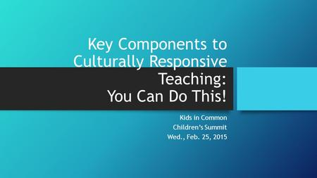 Key Components to Culturally Responsive Teaching: You Can Do This! Kids in Common Children's Summit Wed., Feb. 25, 2015.