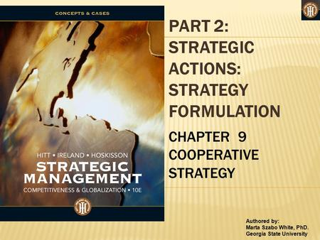 Authored by: Marta Szabo White, PhD. Georgia State University PART 2: STRATEGIC ACTIONS: STRATEGY FORMULATION CHAPTER 9 COOPERATIVE STRATEGY.