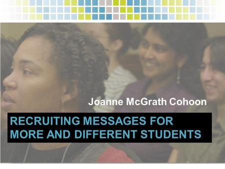 RECRUITING MESSAGES FOR MORE AND DIFFERENT STUDENTS Joanne McGrath Cohoon.
