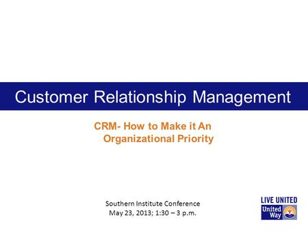 Customer Relationship Management CRM- How to Make it An Organizational Priority Southern Institute Conference May 23, 2013; 1:30 – 3 p.m.